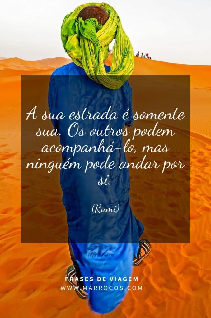 A sua estrada é somente sua. Os outros podem acompanhá-lo, mas ninguém pode andar por você. (Rumi)