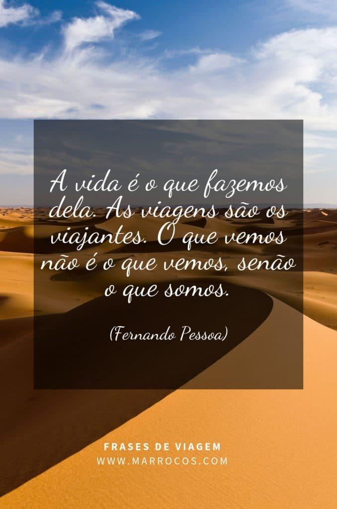 A vida é o que fazemos dela. As viagens são os viajantes. O que vemos não é o que vemos, senão o que somos. (Fernando Pessoa)