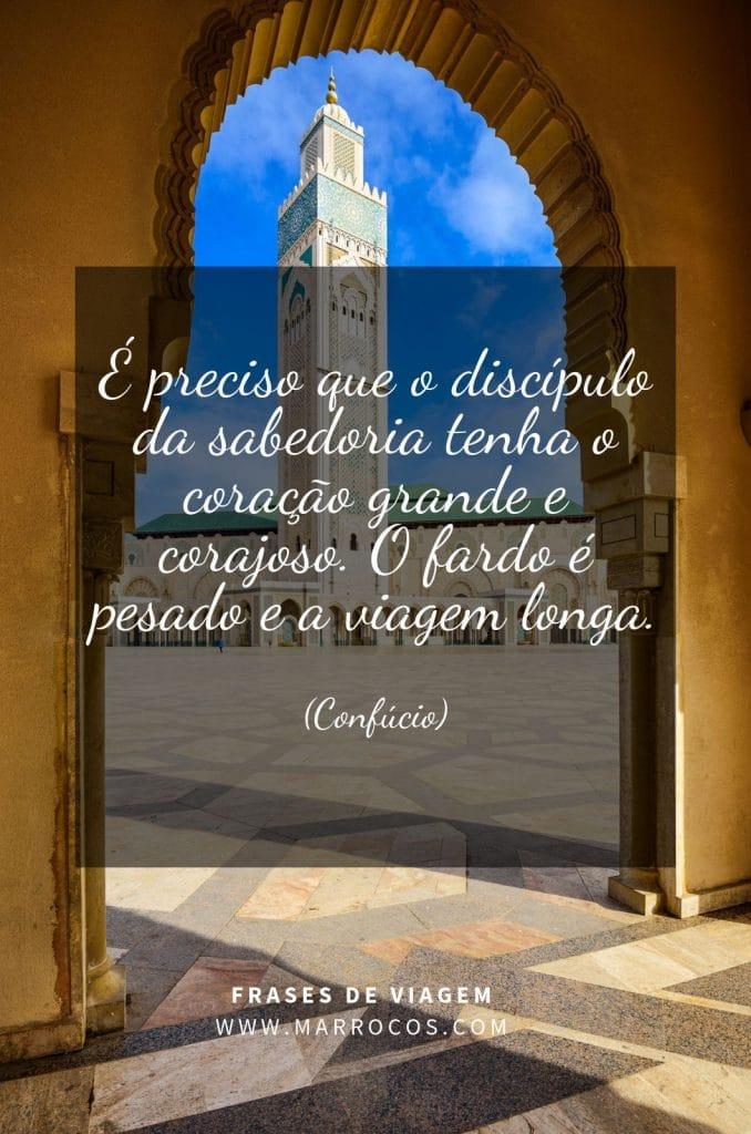 É preciso que o discípulo da sabedoria tenha o coração grande e corajoso. O fardo é pesado e a viagem longa. (Confúcio)